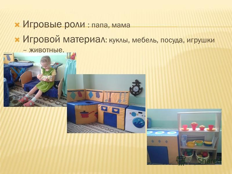 Игровые роли : папа, мама Игровой материал : куклы, мебель, посуда, игрушки – животные.