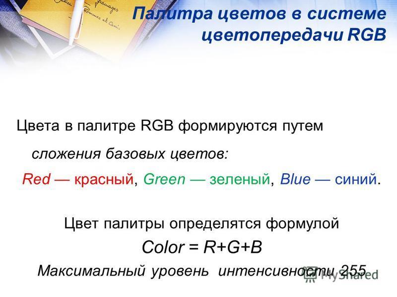 Палитра цветов в системе цветопередачи RGB Цвета в палитре RGB формируются путем сложения базовых цветов: Red красный, Green зеленый, Blue синий. Цвет палитры определятся формулой Сolor = R+G+B Максимальный уровень интенсивности 255