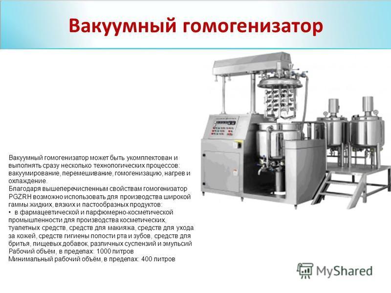 Вакуумный гомогенизатор может быть укомплектован и выполнять сразу несколько технологических процессов: вакуумирование, перемешивание, гомогенизацию, нагрев и охлаждение. Благодаря вышеперечисленным свойствам гомогенизатор PGZRH возможно использовать