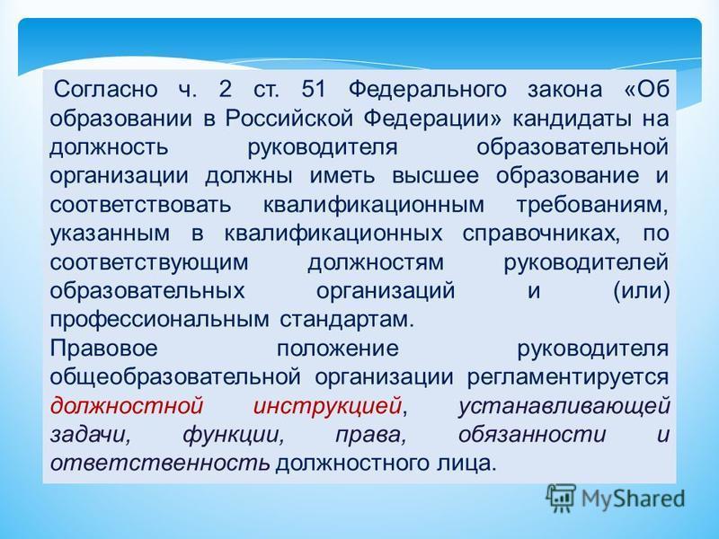 Согласно ч. 2 ст. 51 Федерального закона «Об образовании в Российской Федерации» кандидаты на должность руководителя образовательной организации должны иметь высшее образование и соответствовать квалификационным требованиям, указанным в квалификацион