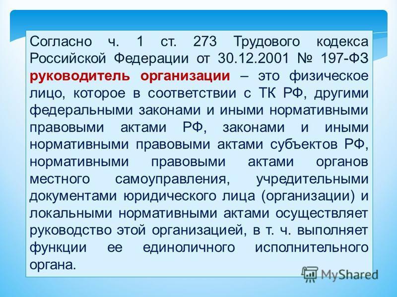 Согласно ч. 1 ст. 273 Трудового кодекса Российской Федерации от 30.12.2001 197-ФЗ руководитель организации – это физическое лицо, которое в соответствии с ТК РФ, другими федеральными законами и иными нормативными правовыми актами РФ, законами и иными