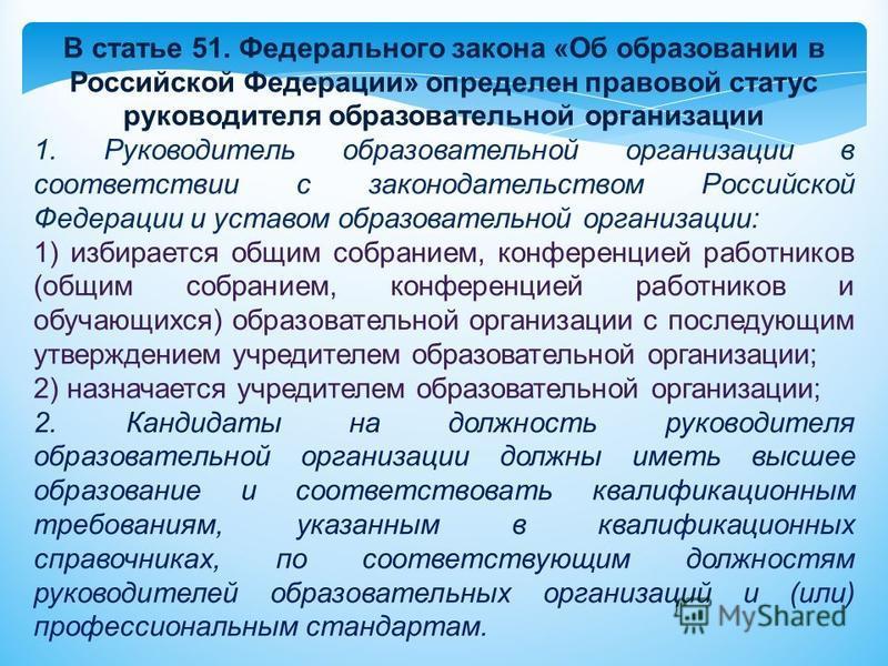 В статье 51. Федерального закона «Об образовании в Российской Федерации» определен правовой статус руководителя образовательной организации 1. Руководитель образовательной организации в соответствии с законодательством Российской Федерации и уставом