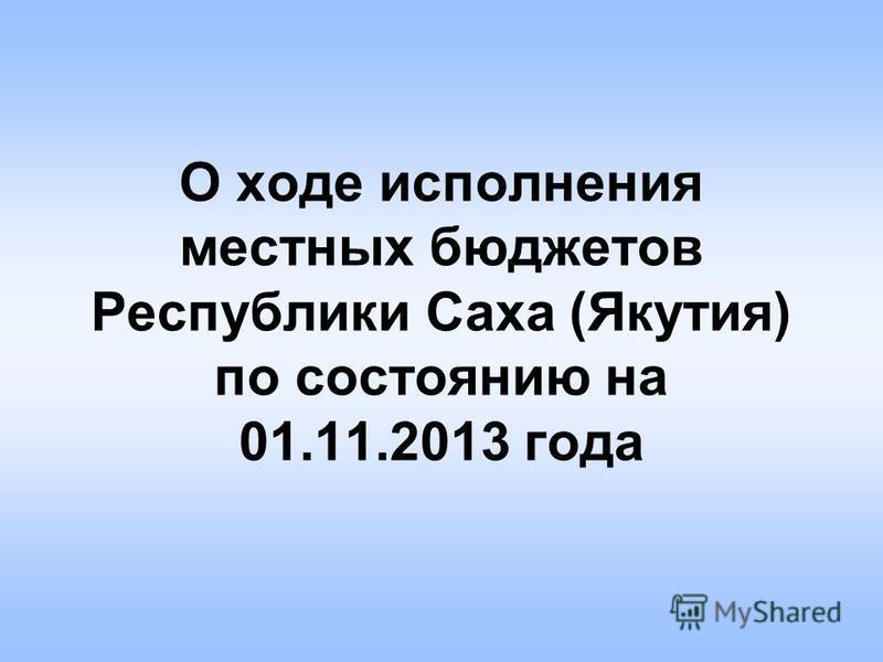 О ходе исполнения местных бюджетов Республики Саха (Якутия) по состоянию на 01.11.2013 года
