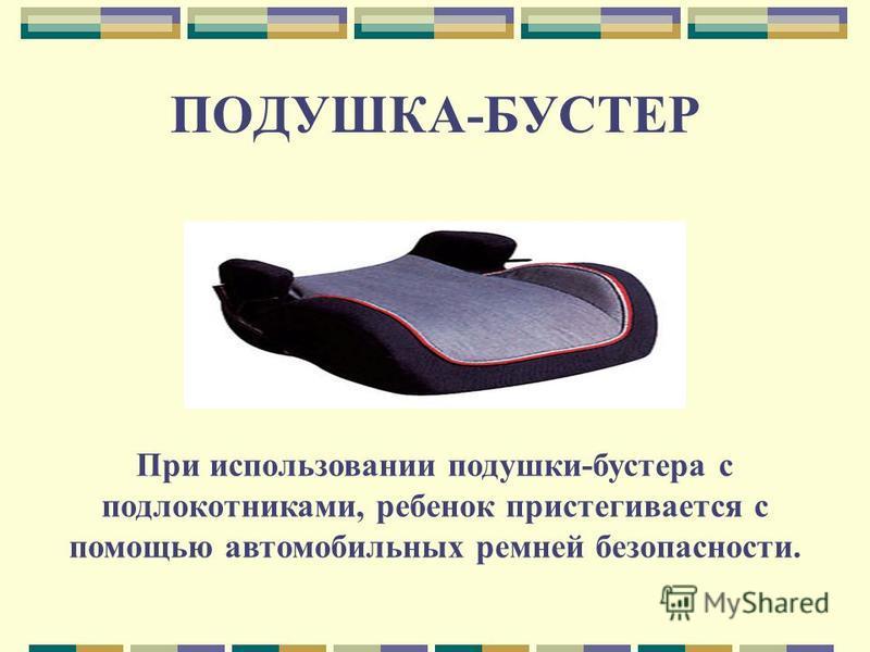 ПОДУШКА-БУСТЕР При использовании подушки-бустера с подлокотниками, ребенок пристегивается с помощью автомобильных ремней безопасности.