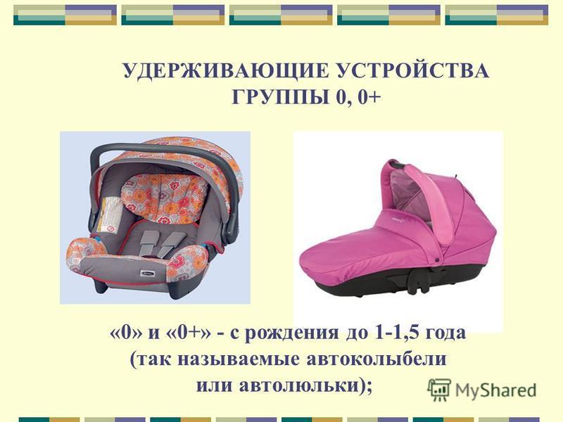 УДЕРЖИВАЮЩИЕ УСТРОЙСТВА ГРУППЫ 0, 0+ «0» и «0+» - с рождения до 1-1,5 года (так называемые авто колыбели или автолюльки);