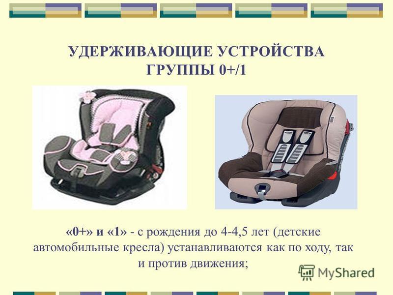 УДЕРЖИВАЮЩИЕ УСТРОЙСТВА ГРУППЫ 0+/1 «0+» и «1» - с рождения до 4-4,5 лет (детские автомобильные кресла) устанавливаются как по ходу, так и против движения;