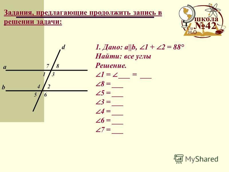 Задания, предлагающие продолжить запись в решении задачи: 1. Дано: a||b, 1 + 2 = 88° Найти: все углы Решение. 1 = ___ = ___ 8 = ___ 5 = ___ 3 = ___ 4 = ___ 6 = ___ 7 = ___