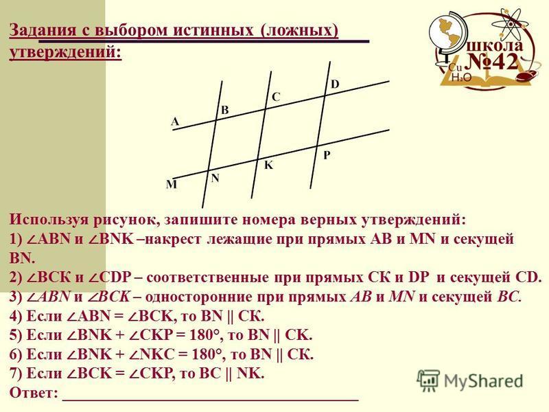 Используя рисунок, запишите номера верных утверждений: 1) ABN и BNK –накрест лежащие при прямых АВ и MN и секущей BN. 2) ВСК и CDP – соответственные при прямых СК и DP и секущей CD. 3) ABN и BCK – односторонние при прямых АВ и MN и секущей ВС. 4) Есл