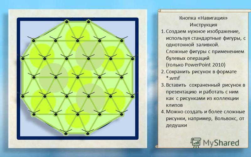 Кнопка «Навигация» Инструкция 1. Создаем нужное изображение, используя стандартные фигуры, с однотонной заливкой. Сложные фигуры с применением булевых операций (только PowerPoint 2010) 2. Сохранить рисунок в формате *.wmf 3. Вставить сохраненный рису