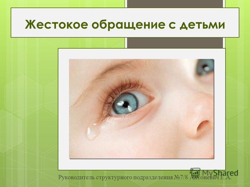 Жестокое обращение с детьми Руководитель структурного подразделения 7/8 Антоневич Е.А.