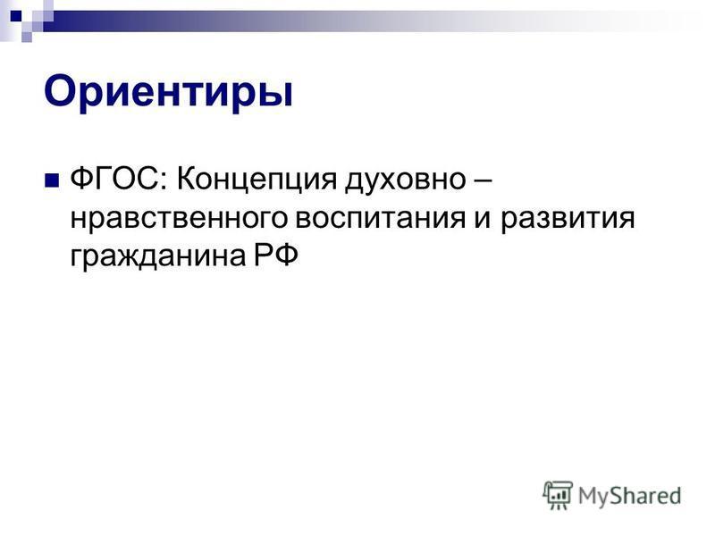 Ориентиры ФГОС: Концепция духовно – нравственного воспитания и развития гражданина РФ