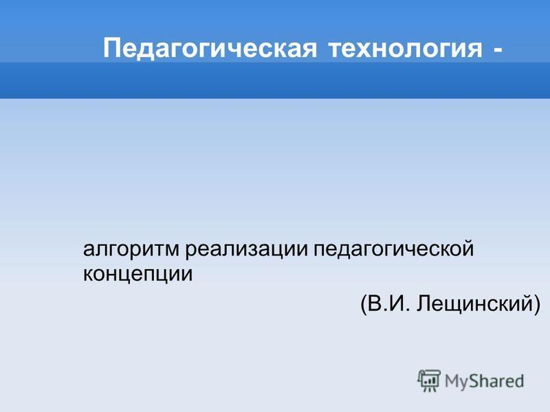 Педагогическая технология - алгоритм реализации педагогической концепции (В.И. Лещинский)