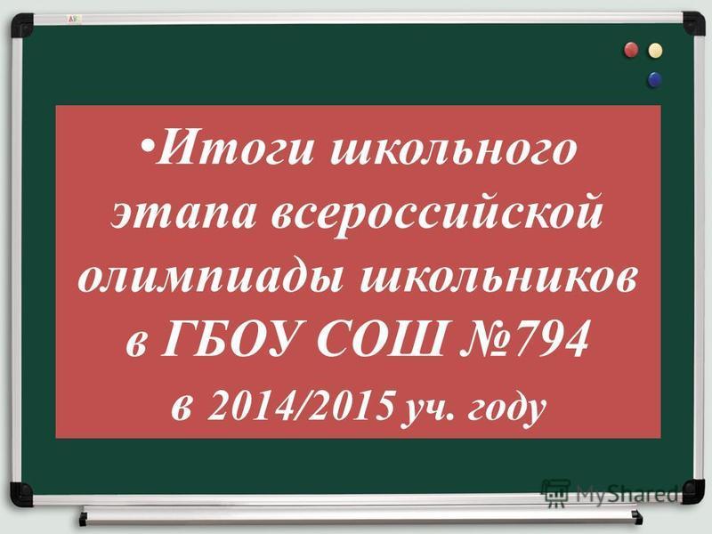 Итоги школьного этапа всероссийской олимпиады школьников в ГБОУ СОШ 794 в 2014/2015 уч. году