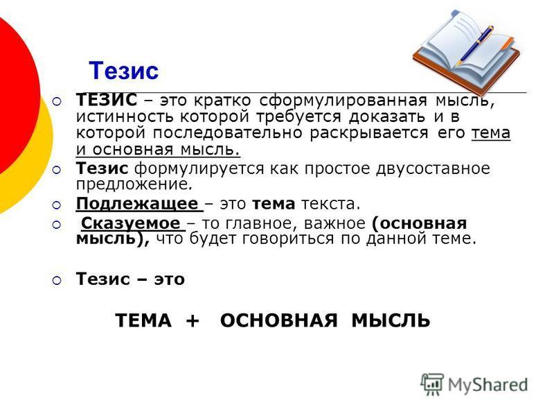 Тезис ТЕЗИС – это кратко сформулированная мысль, истинность которой требуется доказать и в которой последовательно раскрывается его тема и основная мысль. Тезис формулируется как простое двусоставное предложение. Подлежащее – это тема текста. Сказуем