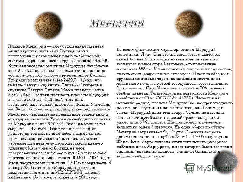 Планета Меркурий самая маленькая планета земной группы, первая от Солнца, самая внутренняя и наименьшая планета Солнечной системы, обращающаяся вокруг Солнца за 88 дней. Видимая звёздная величина Меркурия колеблется от -2,0 до 5,5, но его нелегко зам
