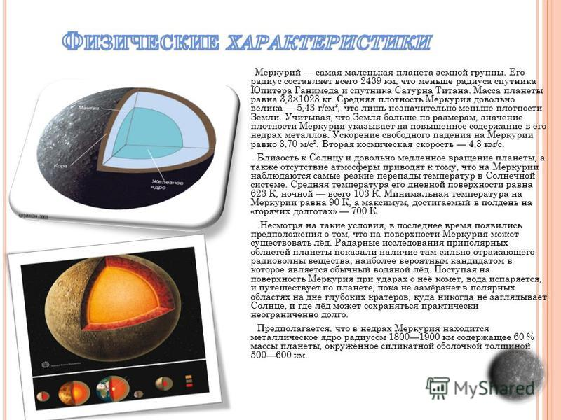 Меркурий самая маленькая планета земной группы. Его радиус составляет всего 2439 км, что меньше радиуса спутника Юпитера Ганимеда и спутника Сатурна Титана. Масса планеты равна 3,3×1023 кг. Средняя плотность Меркурия довольно велика 5,43 г/см³, что л