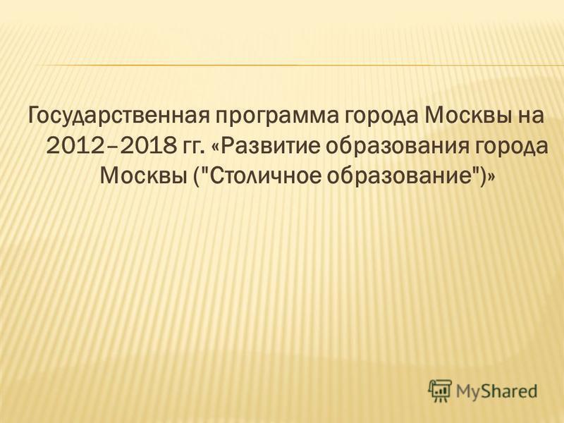Государственная программа города Москвы на 2012–2018 гг. «Развитие образования города Москвы (Столичное образование)»