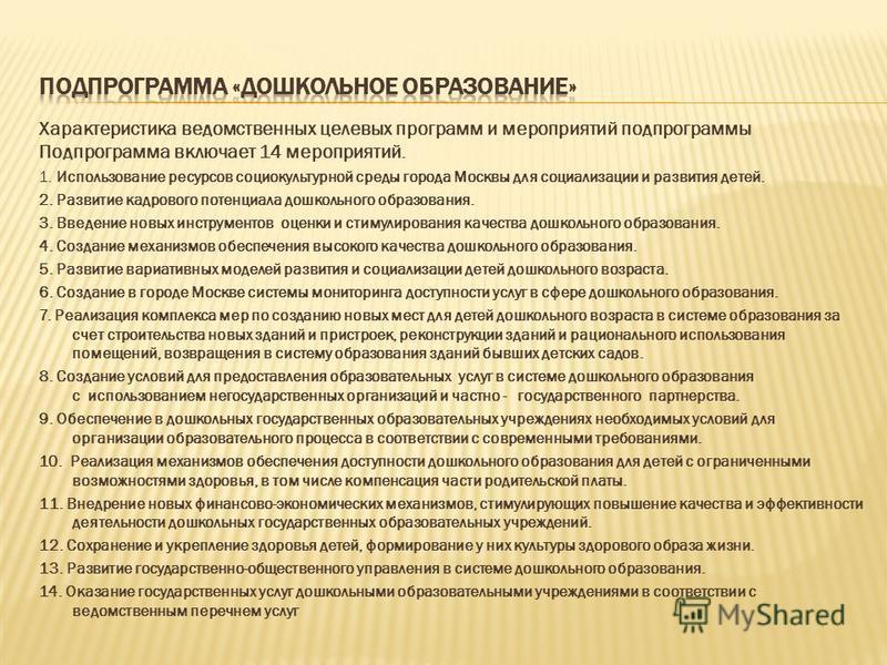 Характеристика ведомственных целевых программ и мероприятий подпрограммы Подпрограмма включает 14 мероприятий. 1. Использование ресурсов социокультурной среды города Москвы для социализации и развития детей. 2. Развитие кадрового потенциала дошкольно