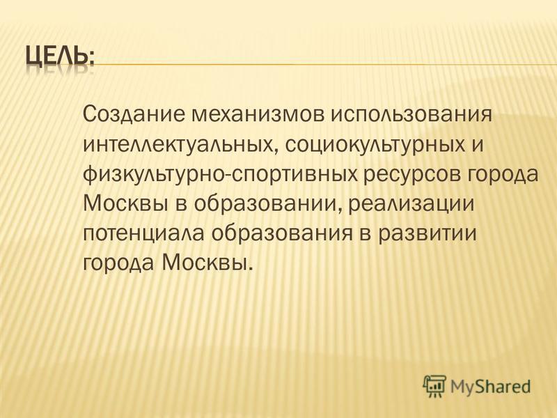 Создание механизмов использования интеллектуальных, социокультурных и физкультурно-спортивных ресурсов города Москвы в образовании, реализации потенциала образования в развитии города Москвы.