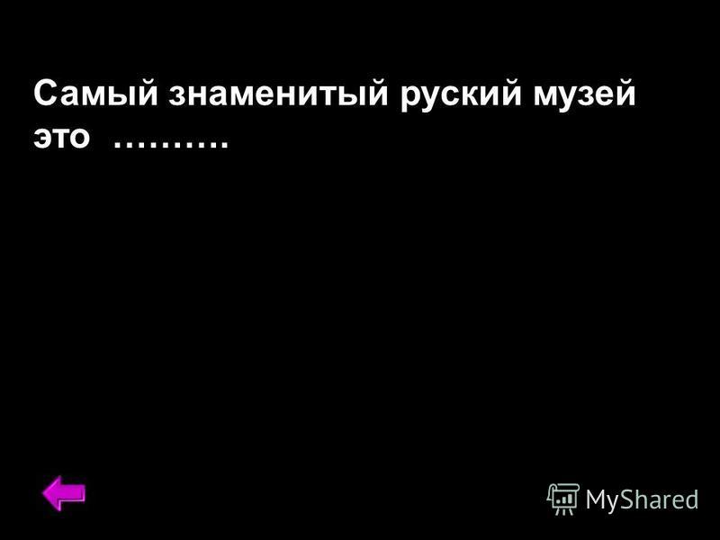 Самый знаменитый русский музей это ……….
