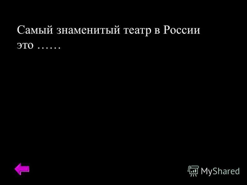 Самый знаменитый театр в России это ……
