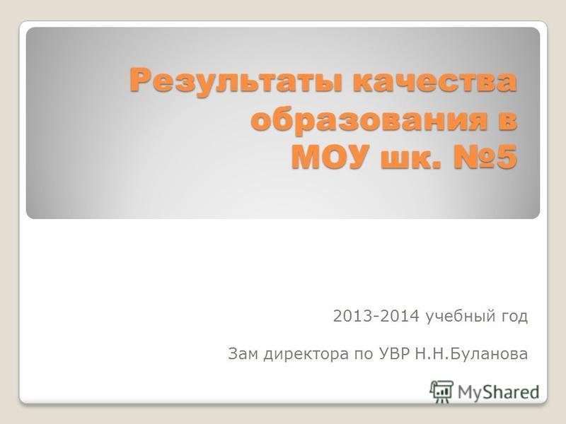 Результаты качества образования в МОУ шк. 5 2013-2014 учебный год Зам директора по УВР Н.Н.Буланова
