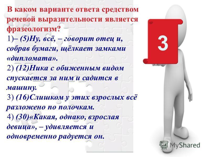 В каком варианте ответа средством речевой выразительности является фразеологизм? 1)– (5)Ну, всё, – говорит отец и, собрав бумаги, щёлкает замками «дипломата». 2) (12)Ника с обиженным видом спускается за ним и садится в машину. 3) (16)Слишком у этих в
