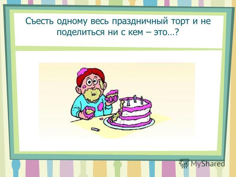 Съесть одному весь праздничный торт и не поделиться ни с кем – это…?