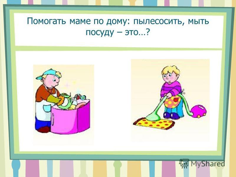 Помогать маме по дому: пылесосить, мыть посуду – это…?