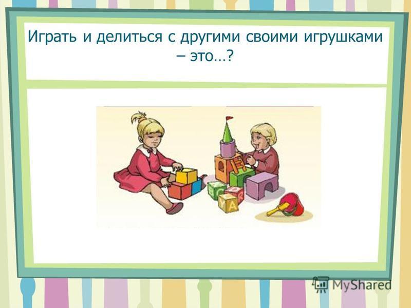 Играть и делиться с другими своими игрушками – это…?