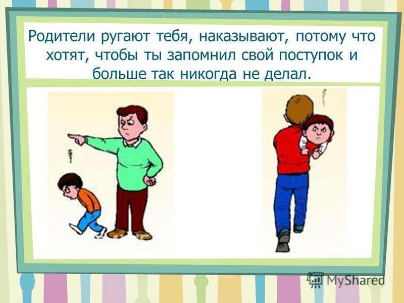 Родители ругают тебя, наказывают, потому что хотят, чтобы ты запомнил свой поступок и больше так никогда не делал.
