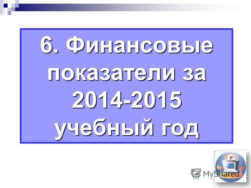 6. Финансовые показатели за 2014-2015 учебный год