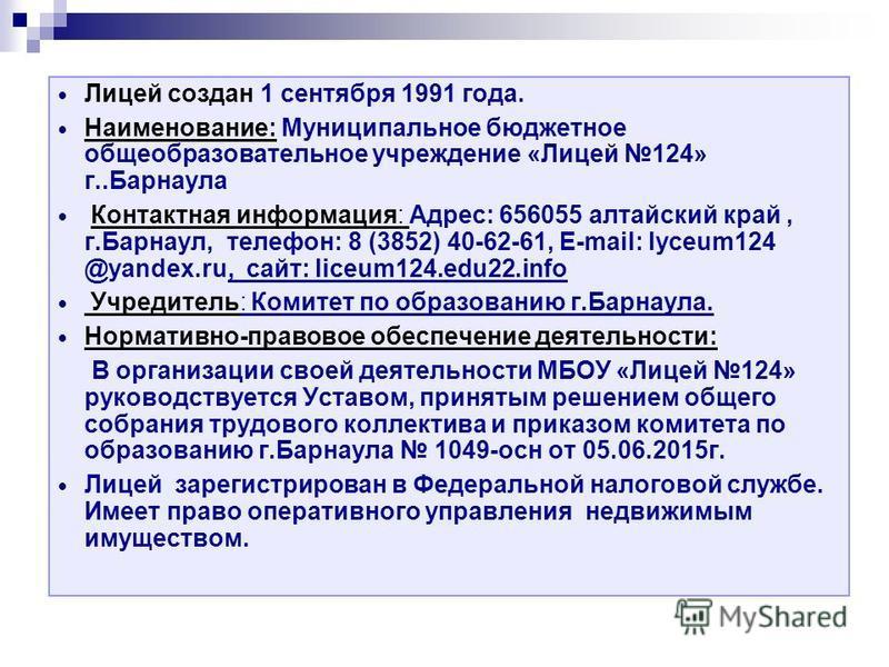 Лицей создан 1 сентября 1991 года. Наименование: Муниципальное бюджетное общеобразовательное учреждение «Лицей 124» г..Барнаула Контактная информация: Адрес: 656055 алтайский край, г.Барнаул, телефон: 8 (3852) 40-62-61, E-mail: lyceum124 @yandex.ru,
