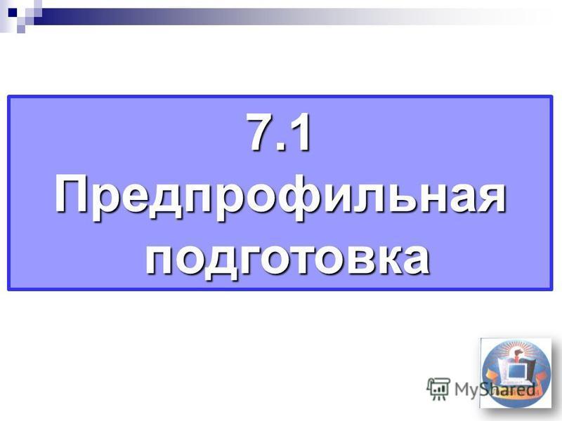 7.1 Предпрофильная подготовка подготовка
