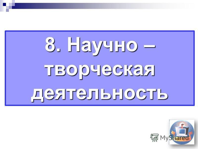 8. Научно – творческая деятельность