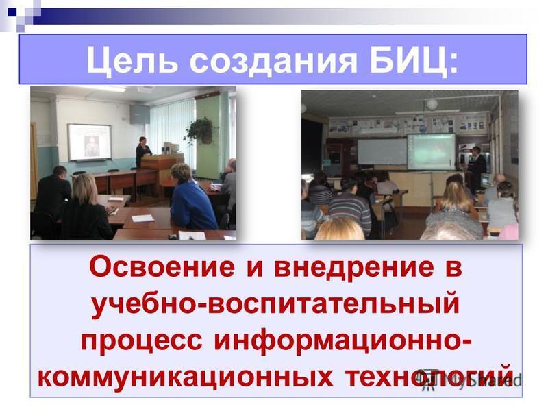 Цель создания БИЦ: Освоение и внедрение в учебно-воспитательный процесс информационно- коммуникационных технологий