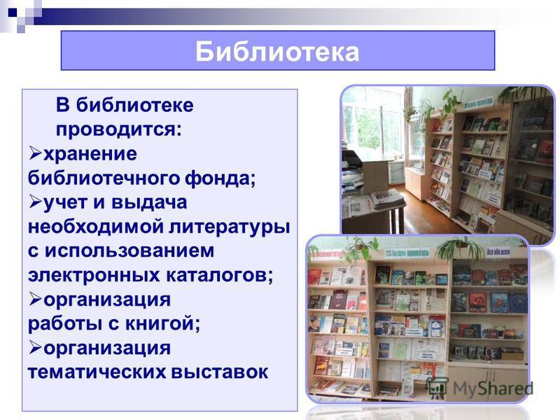 Библиотека В библиотеке проводится: хранение библиотечного фонда; учет и выдача необходимой литературы с использованием электронных каталогов; организация работы с книгой; организация тематических выставок