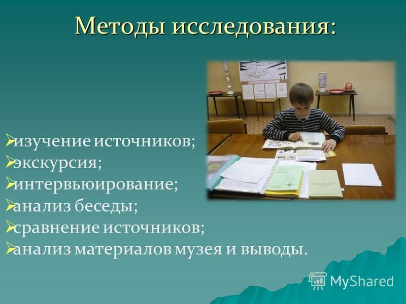 Методы исследования: изучение источников; экскурсия; интервьюирование; анализ беседы; сравнение источников; анализ материалов музея и выводы.