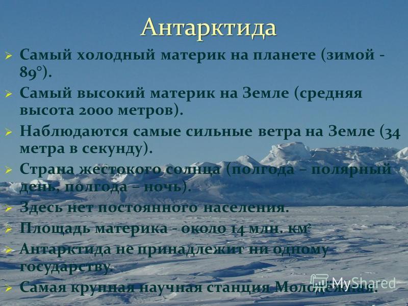 Антарктида Самый холодный материк на планете (зимой - 89°). Самый высокий материк на Земле (средняя высота 2000 метров). Наблюдаются самые сильные ветра на Земле (34 метра в секунду). Страна жестокого солнца (полгода – полярный день, полгода – ночь).