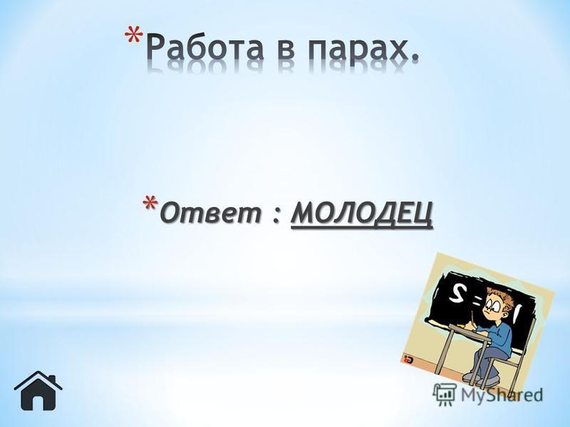 * Ответ : МОЛОДЕЦ