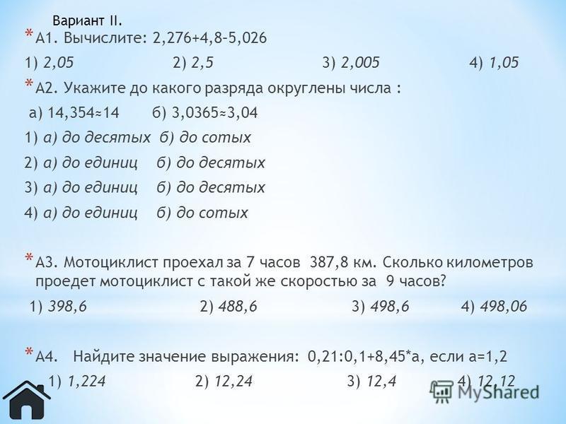 * А1. Вычислите: 2,276+4,8–5,026 1) 2,05 2) 2,5 3) 2,005 4) 1,05 * А2. Укажите до какого разряда округлены числа : а) 14,35414 б) 3,03653,04 1) а) до десятых б) до сотых 2) а) до единиц б) до десятых 3) а) до единиц б) до десятых 4) а) до единиц б) д