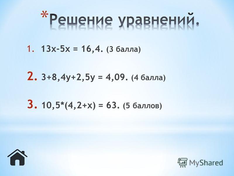 1. 13 х-5 х = 16,4. (3 балла) 2. 3+8,4 у+2,5 у = 4,09. (4 балла) 3. 10,5*(4,2+х) = 63. (5 баллов)