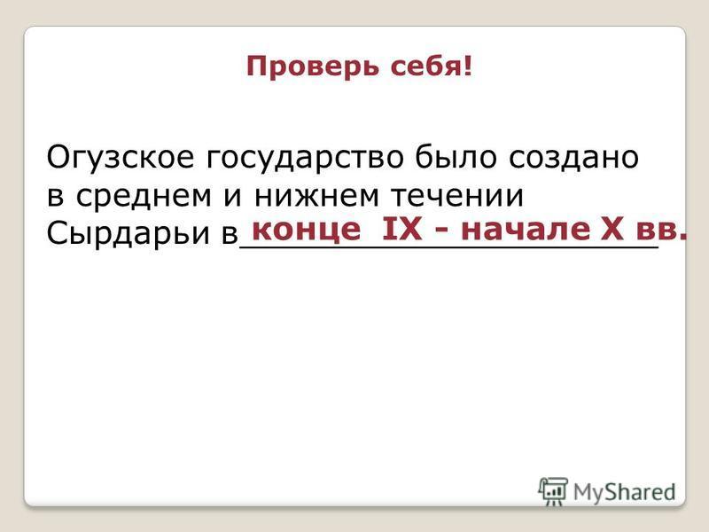 Огузское государство было создано в среднем и нижнем течении Сырдарьи в_____________________ конце IX - начале X вв. Проверь себя!