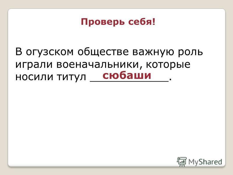 В огузском обществе важную роль играли военачальники, которые носили титул ____________. любаши Проверь себя!
