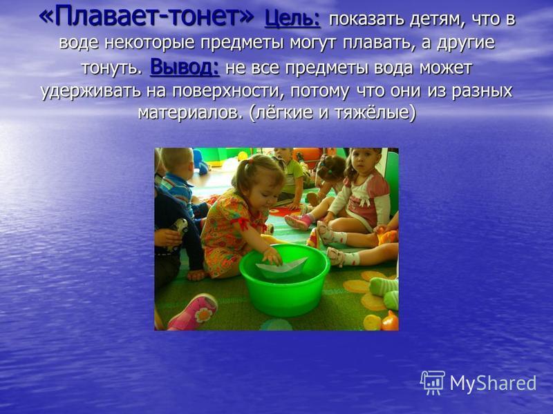 «Плавает-тонет» Цель: показать детям, что в воде некоторые предметы могут плавать, а другие тонуть. Вывод: не все предметы вода может удерживать на поверхности, потому что они из разных материалов. (лёгкие и тяжёлые)