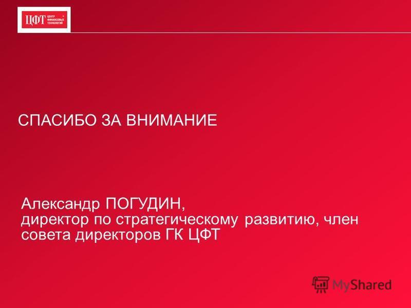 СПАСИБО ЗА ВНИМАНИЕ Александр ПОГУДИН, директор по стратегическому развитию, член совета директоров ГК ЦФТ