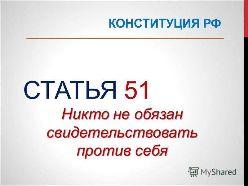 КОНСТИТУЦИЯ РФ СТАТЬЯ 51 Никто не обязан свидетельствовать против себя