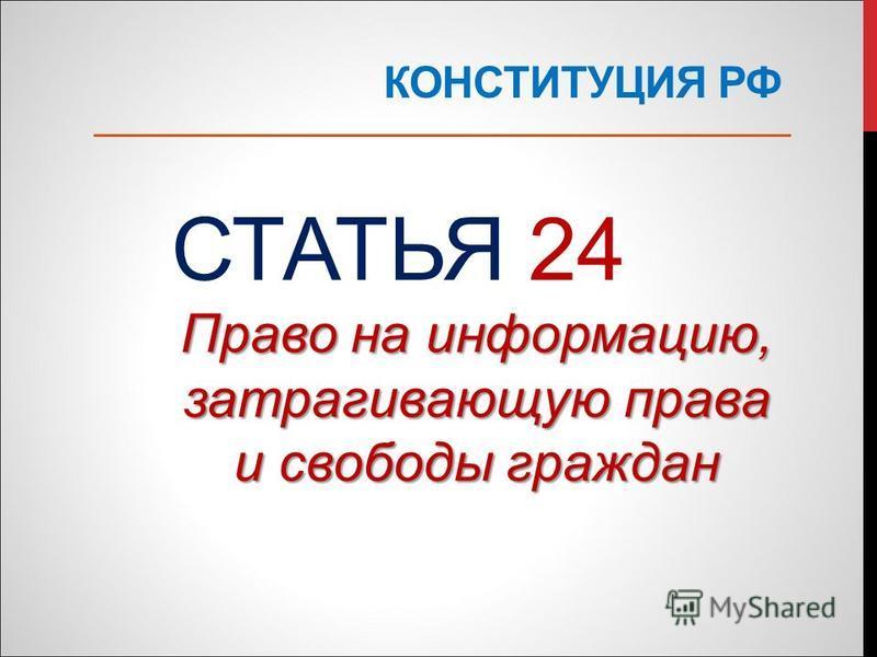 КОНСТИТУЦИЯ РФ СТАТЬЯ 24 Право на информацию, затрагивающую права и свободы граждан