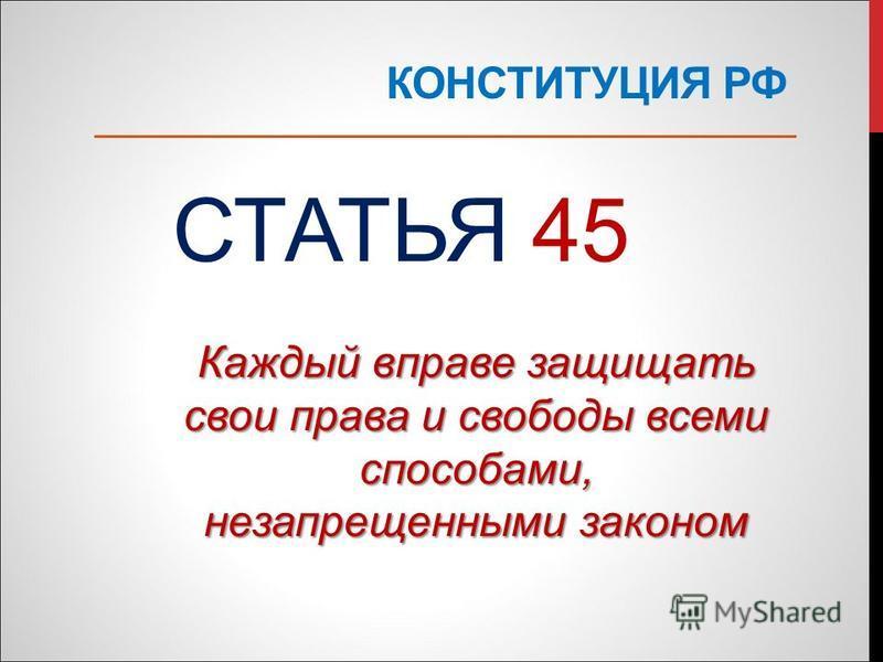 КОНСТИТУЦИЯ РФ СТАТЬЯ 45 Каждый вправе защищать свои права и свободы всеми способами, незапрещенными законом