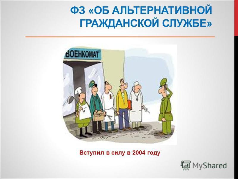 ФЗ «ОБ АЛЬТЕРНАТИВНОЙ ГРАЖДАНСКОЙ СЛУЖБЕ» Вступил в силу в 2004 году